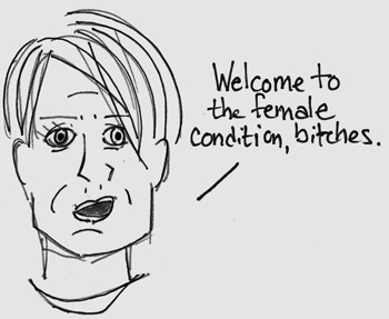 Welcome to the female condition bitches...